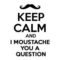 Keep Calm And I Moustache You A Question by justaloverwelove