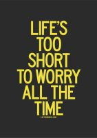 Life's too short to worry all the time. by eatthewords