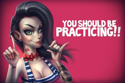 You Should be practicing!! by thezork