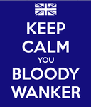 Keep Calm You Bloody Wanker by TheCheshireRat