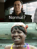 Ain't nobody got time for normal! by Meowmeowmeow21