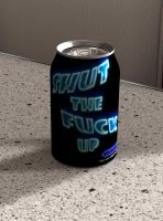 A Nice Can of Shut The Fuck Up by joseph-sweet