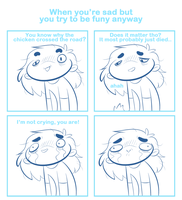 When you're sad but you try to be funny anyway by SmokyJack