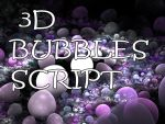 3D Bubbles Script by Shortgreenpigg