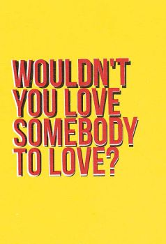 Wouldn't you love somebody to love by SpiderIV