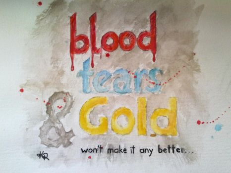 Blood, Tears and Gold by Karybalism