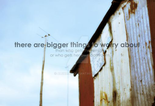 There Are Bigger Things. by alexiana