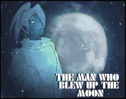 The Man Who Blew Up the Moon by bassooniac