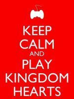 Keep Calm and Play Kingdom Hearts by Xendrak18
